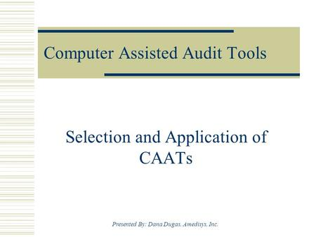 Presented By: Dana Dugas, Amedisys, Inc. Computer Assisted Audit Tools Selection and Application of CAATs.