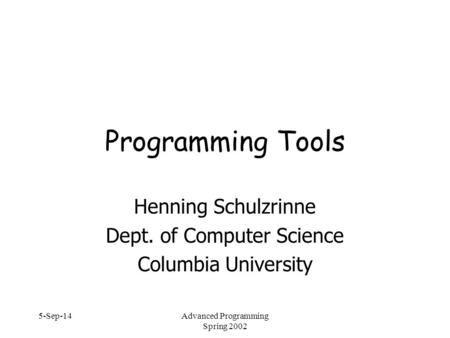 5-Sep-14Advanced Programming Spring 2002 Programming Tools Henning Schulzrinne Dept. of Computer Science Columbia University.