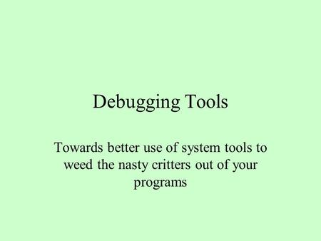 Debugging Tools Towards better use of system tools to weed the nasty critters out of your programs.