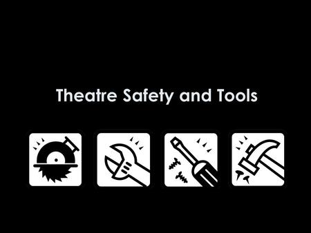 Theatre Safety and Tools. Write in your journals: Why do you think safety is so important in a technical theatre class? (5 sentence minimum)