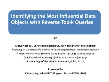 Identifying the Most Influential Data Objects with Reverse Top-k Queries By Akrivi Vlachou 1, Christos Doulkeridis 1, Kjetil Nørvag 1 and Yannis Kotidis.