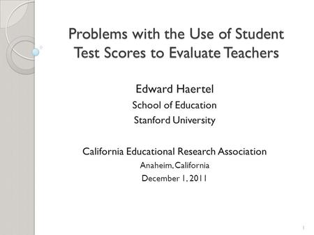 Problems with the Use of Student Test Scores to Evaluate Teachers Edward Haertel School of Education Stanford University California Educational Research.
