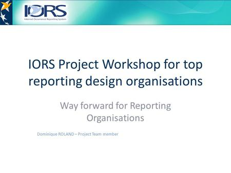IORS Project Workshop for top reporting design organisations Way forward for Reporting Organisations Dominique ROLAND – Project Team member.