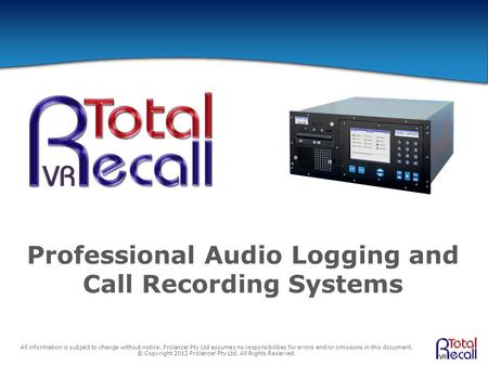 Professional Audio Logging and Call Recording Systems All information is subject to change without notice. Prolancer Pty Ltd assumes no responsibilities.