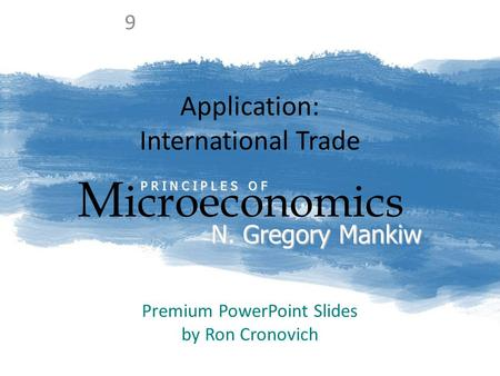 Application: International Trade M icroeconomics P R I N C I P L E S O F N. Gregory Mankiw Premium PowerPoint Slides by Ron Cronovich 9.