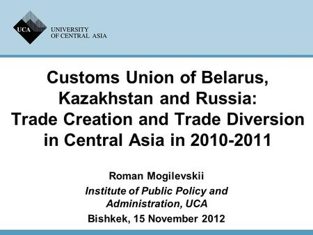 Customs Union of Belarus, Kazakhstan and Russia: Trade Creation and Trade Diversion in Central Asia in 2010-2011 Roman Mogilevskii Institute of Public.