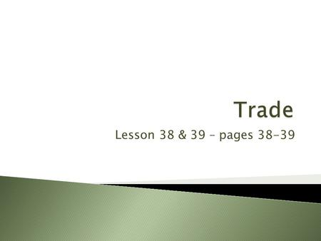 Lesson 38 & 39 – pages 38-39.  To learn about trade.  To learn how international trade is controlled by countries.  To learn how the rules of international.