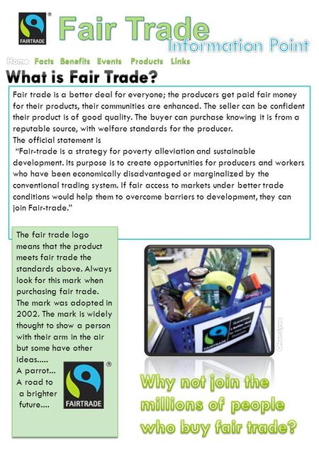 Facts Benefits Events Products Fair trade is a better deal for everyone; the producers get paid fair money for their products, their communities are enhanced.