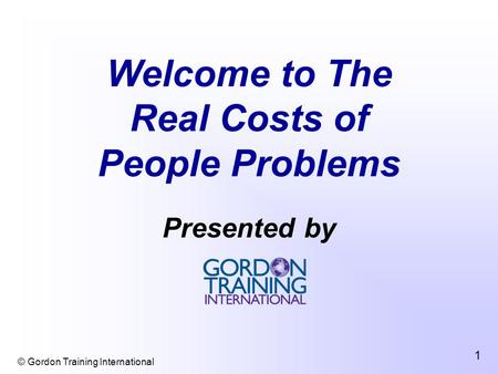 © Gordon Training International 1 Welcome to The Real Costs of People Problems Presented by.