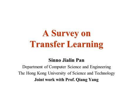 A Survey on Transfer Learning Sinno Jialin Pan Department of Computer Science and Engineering The Hong Kong University of Science and Technology Joint.