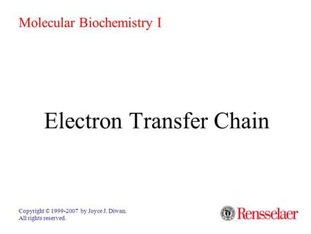 Electron Transfer Chain Copyright © 1999-2007 by Joyce J. Diwan. All rights reserved. Molecular Biochemistry I.