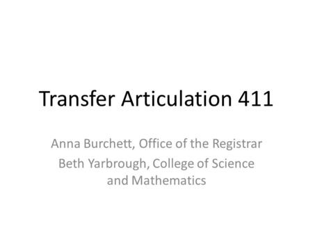 Transfer Articulation 411 Anna Burchett, Office of the Registrar Beth Yarbrough, College of Science and Mathematics.