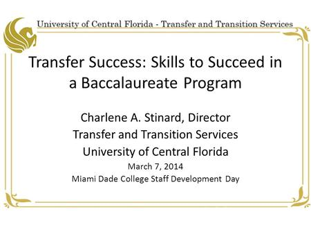 Transfer Success: Skills to Succeed in a Baccalaureate Program Charlene A. Stinard, Director Transfer and Transition Services University of Central Florida.