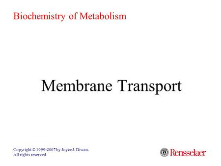 Membrane Transport Copyright © 1999-2007 by Joyce J. Diwan. All rights reserved. Biochemistry of Metabolism.