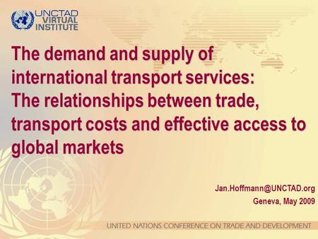 Geneva, May 2009 The demand and supply of international transport services: The relationships between trade, transport costs and.
