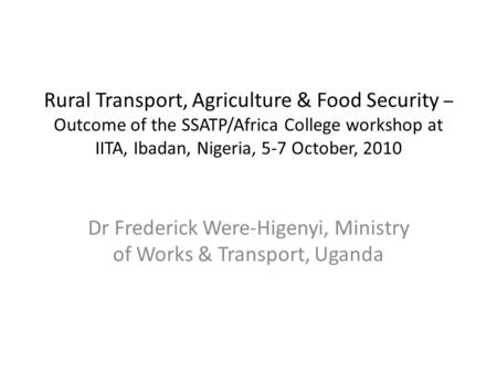 Rural Transport, Agriculture & Food Security – Outcome of the SSATP/Africa College workshop at IITA, Ibadan, Nigeria, 5-7 October, 2010 Dr Frederick Were-Higenyi,