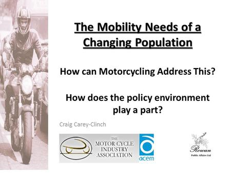 The Mobility Needs of a Changing Population The Mobility Needs of a Changing Population How can Motorcycling Address This? How does the policy environment.