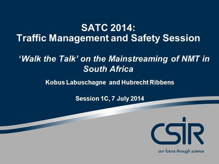 SATC 2014: Traffic Management and Safety Session 'Walk the Talk' on the Mainstreaming of NMT in South Africa Kobus Labuschagne and Hubrecht Ribbens Session.