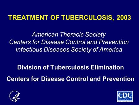 TREATMENT OF TUBERCULOSIS, 2003 Division of Tuberculosis Elimination Centers for Disease Control and Prevention American Thoracic Society Centers for Disease.