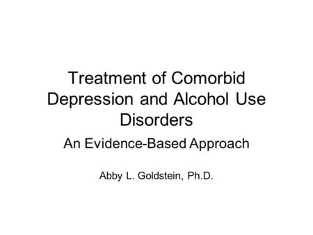 Treatment of Comorbid Depression and Alcohol Use Disorders An Evidence-Based Approach Abby L. Goldstein, Ph.D.