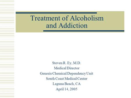 Treatment of Alcoholism and Addiction Steven R. Ey, M.D. Medical Director Genesis Chemical Dependency Unit South Coast Medical Center Laguna Beach, CA.