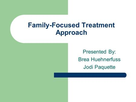 Family-Focused Treatment Approach Presented By: Brea Huehnerfuss Jodi Paquette.