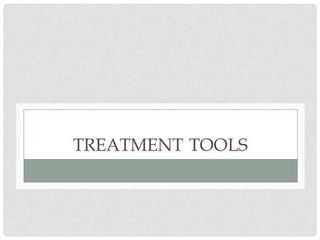 TREATMENT TOOLS. SESSION 8 C This session will identify various treatment tools and techniques that have been found useful in working with a dual diagnosis.