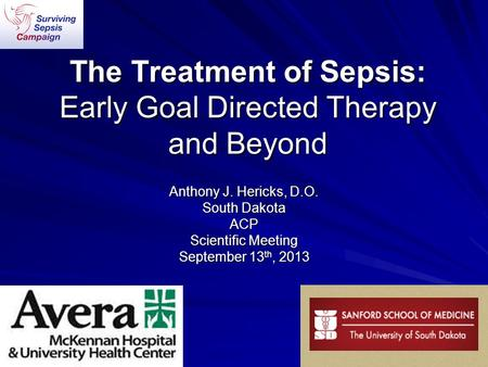 The Treatment of Sepsis: Early Goal Directed Therapy and Beyond Anthony J. Hericks, D.O. South Dakota ACP Scientific Meeting September 13 th, 2013.