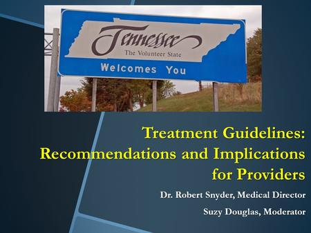 Treatment Guidelines: Recommendations and Implications for Providers Dr. Robert Snyder, Medical Director Suzy Douglas, Moderator.