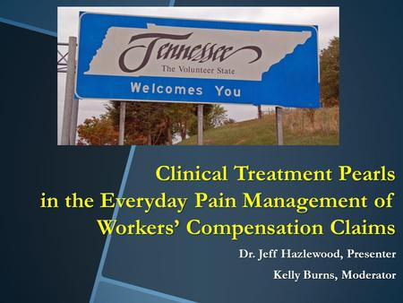 Clinical Treatment Pearls in the Everyday Pain Management of Workers' Compensation Claims Dr. Jeff Hazlewood, Presenter Kelly Burns, Moderator.
