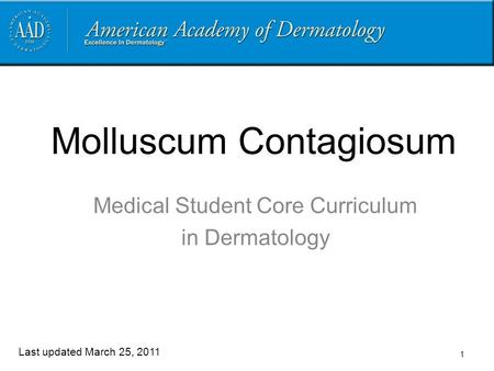 1 Molluscum Contagiosum Medical Student Core Curriculum in Dermatology Last updated March 25, 2011.