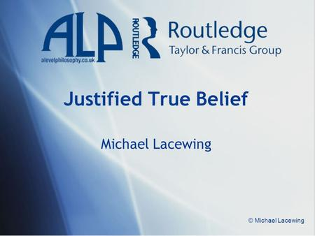 © Michael Lacewing Justified True Belief Michael Lacewing.