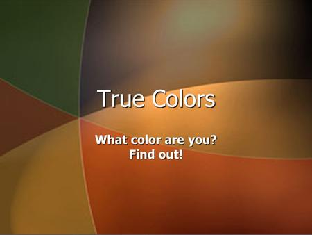 True Colors What color are you? Find out!. Have you ever? ► Gone skinny dipping? ► Felt like everyone comes to you for advice? ► Wondered why people do.