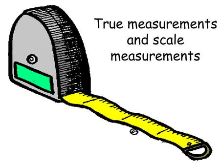 True measurements and scale measurements