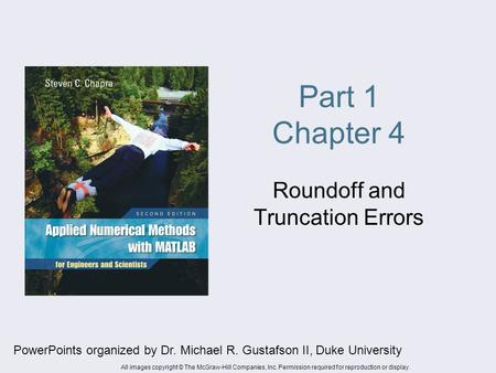 Part 1 Chapter 4 Roundoff and Truncation Errors PowerPoints organized by Dr. Michael R. Gustafson II, Duke University All images copyright © The McGraw-Hill.