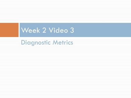 Diagnostic Metrics Week 2 Video 3. Different Methods, Different Measures  Today we'll continue our focus on classifiers  Later this week we'll discuss.