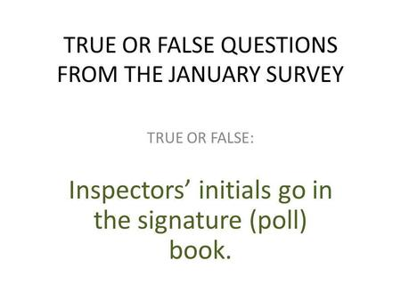 TRUE OR FALSE QUESTIONS FROM THE JANUARY SURVEY TRUE OR FALSE: Inspectors' initials go in the signature (poll) book.