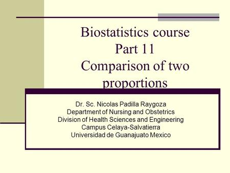 Biostatistics course Part 11 Comparison of two proportions Dr. Sc. Nicolas Padilla Raygoza Department of Nursing and Obstetrics Division of Health Sciences.