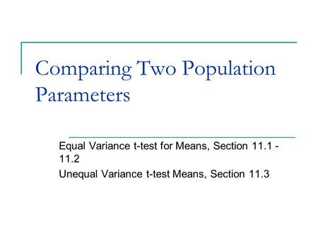 Comparing Two Population Parameters Equal Variance t-test for Means, Section 11.1 - 11.2 Unequal Variance t-test Means, Section 11.3.