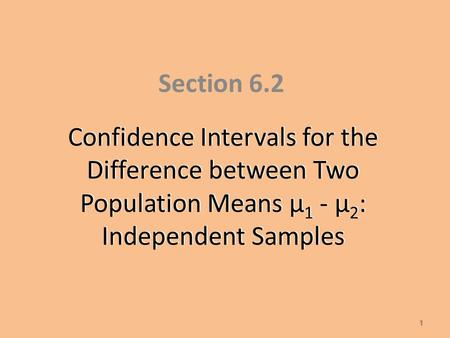 Confidence Intervals for the Difference between Two Population Means µ 1 - µ 2 : Independent Samples Section 6.2 1.