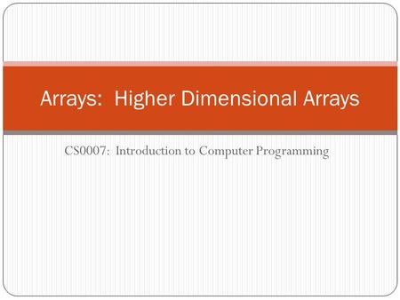 CS0007: Introduction to Computer Programming Arrays: Higher Dimensional Arrays.
