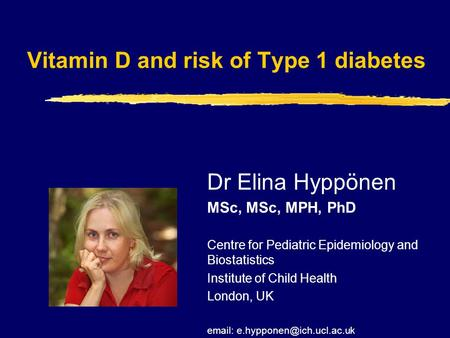 Vitamin D and risk of Type 1 diabetes Dr Elina Hyppönen MSc, MSc, MPH, PhD Centre for Pediatric Epidemiology and Biostatistics Institute of Child Health.