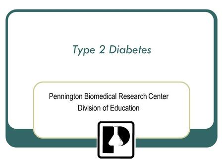 Type 2 Diabetes Pennington Biomedical Research Center Division of Education.