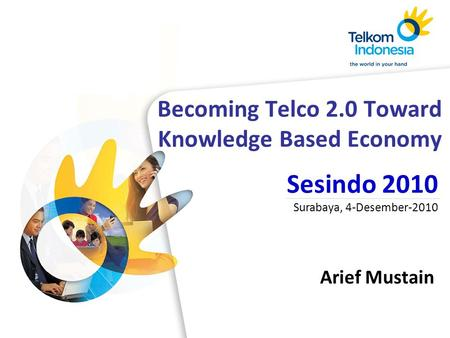 Becoming Telco 2.0 Toward Knowledge Based Economy Arief Mustain Sesindo 2010 Surabaya, 4-Desember-2010.