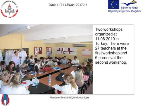 Menderes İlçe Milli Eğitim Müdürlüğü 2009-1-IT1-LEO04-00170-4 Two workshops organized at 11.06.2010 in Turkey. There were 27 teachers at the first workshop.