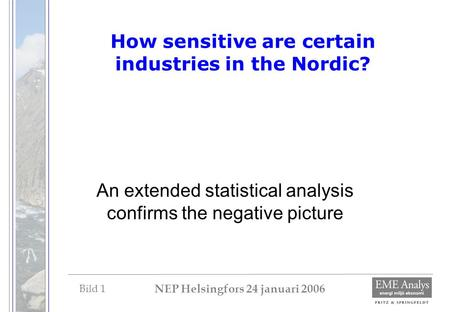 Bild 1 NEP Helsingfors 24 januari 2006 How sensitive are certain industries in the Nordic? An extended statistical analysis confirms the negative picture.