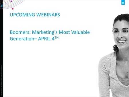 Copyright ©2013 The Nielsen Company. Confidential and proprietary. 1 UPCOMING WEBINARS Boomers: Marketing's Most Valuable Generation– APRIL 4 TH.