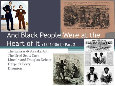 And Black People Were at the Heart of It (1846-1861)- Part 2 The Kansas-Nebraska Act The Dred Scott Case Lincoln and Douglas Debate Harper's Ferry Disunion.