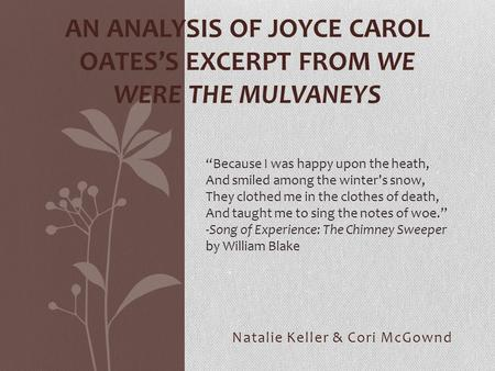 "Natalie Keller & Cori McGownd AN ANALYSIS OF JOYCE CAROL OATES'S EXCERPT FROM WE WERE THE MULVANEYS ""Because I was happy upon the heath, And smiled among."