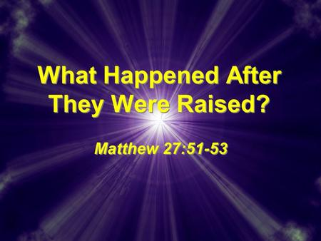 What Happened After They Were Raised? Matthew 27:51-53.